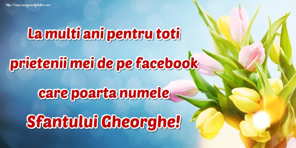 Felicitari de Sfantul Gheorghe - La multi ani pentru toti prietenii mei de pe facebook care poarta numele Sfantului Gheorghe!