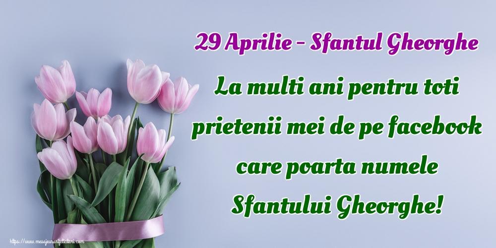 Felicitari de Sfantul Gheorghe - 29 Aprilie - Sfantul Gheorghe La multi ani pentru toti prietenii mei de pe facebook care poarta numele Sfantului Gheorghe!