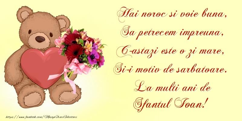 Felicitari de Sfantul Ioan - Hai noroc si voie buna, Sa petrecem impreuna, C-astazi este o zi mare, Si-i motiv de sarbatoare. La multi ani de Sfantul Ioan!