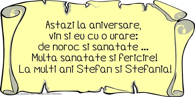Felicitari de Sfantul Stefan - Astazi la aniversare, vin si eu cu o urare: de noroc si sanatate ... Multa sanatate si fericire! La multi ani Stefan si Stefania!