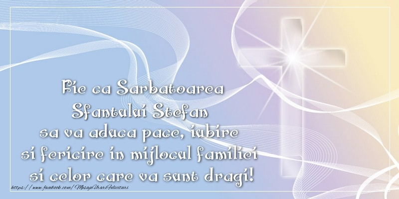 Felicitari de Sfantul Stefan - Fie ca Sarbatoarea Sfantului Stefan sa va aduca pace, iubire si fericire in mijlocul familiei si celor care va sunt dragi!