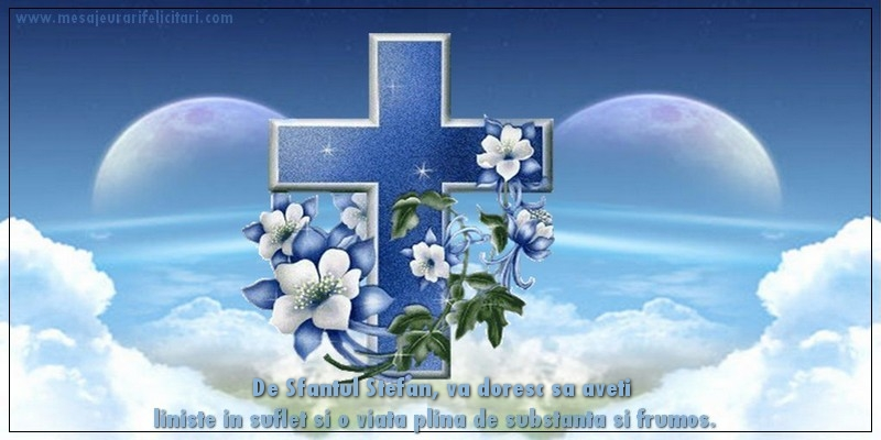 Felicitari de Sfantul Stefan - De Sfantul Stefan, va doresc sa aveti liniste in suflet si o viata plina de substanta si frumos.