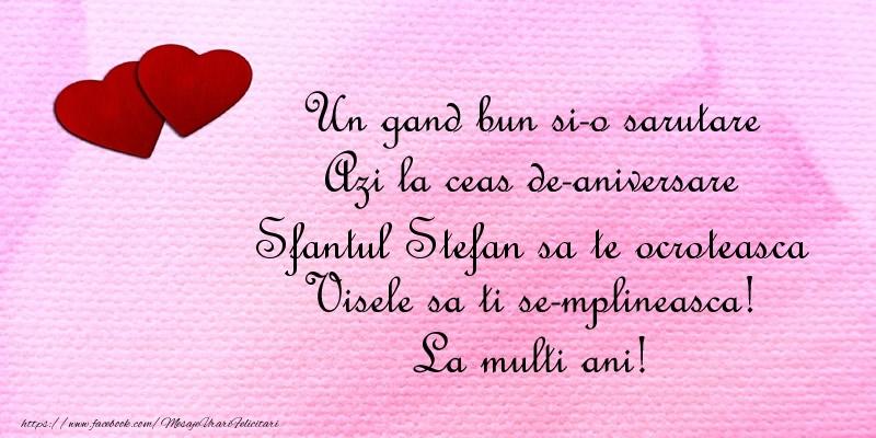 Felicitari de Sfantul Stefan - Un gand bun si-o sarutare Azi la ceas de-aniversare Sfantul Stefan Visele sa ti se-mplineasca! La multi ani!