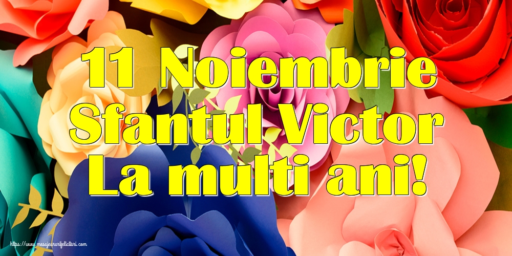 11 Noiembrie Sfantul Victor La multi ani!
