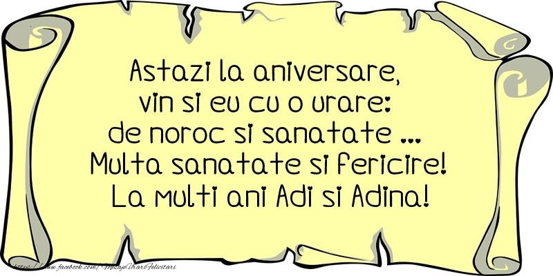 Astazi la aniversare, vin si eu cu o urare: de noroc si sanatate ... Multa sanatate si fericire! La multi ani Adi si Adina!