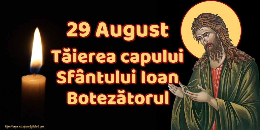 Tăierea capului Sfântului Ioan 29 August Tăierea capului Sfântului Ioan Botezătorul