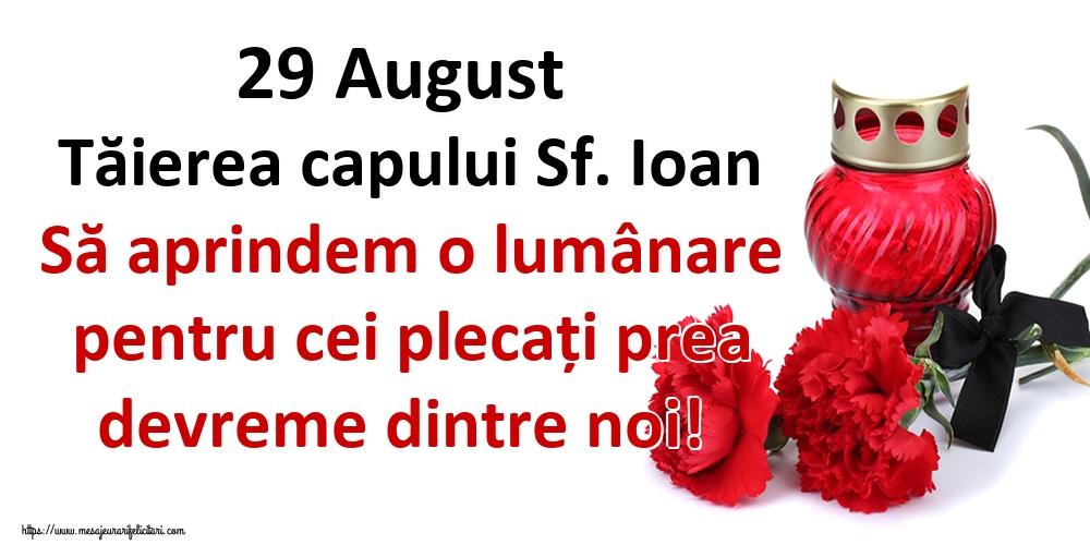 Tăierea capului Sfântului Ioan 29 August Tăierea capului Sf. Ioan Să aprindem o lumânare pentru cei plecați prea devreme dintre noi!