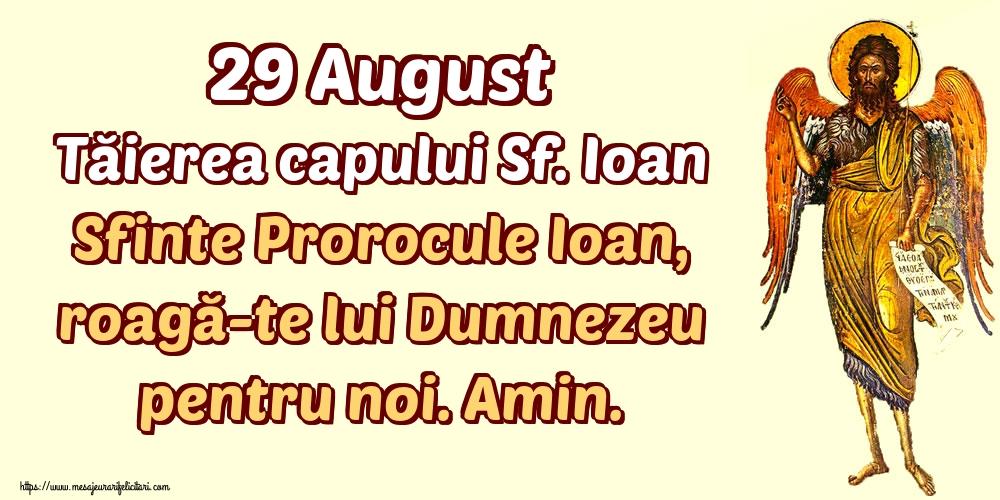 Imagini de Tăierea capului Sfântului Ioan - 29 August Tăierea capului Sf. Ioan Sfinte Prorocule Ioan, roagă-te lui Dumnezeu pentru noi. Amin.
