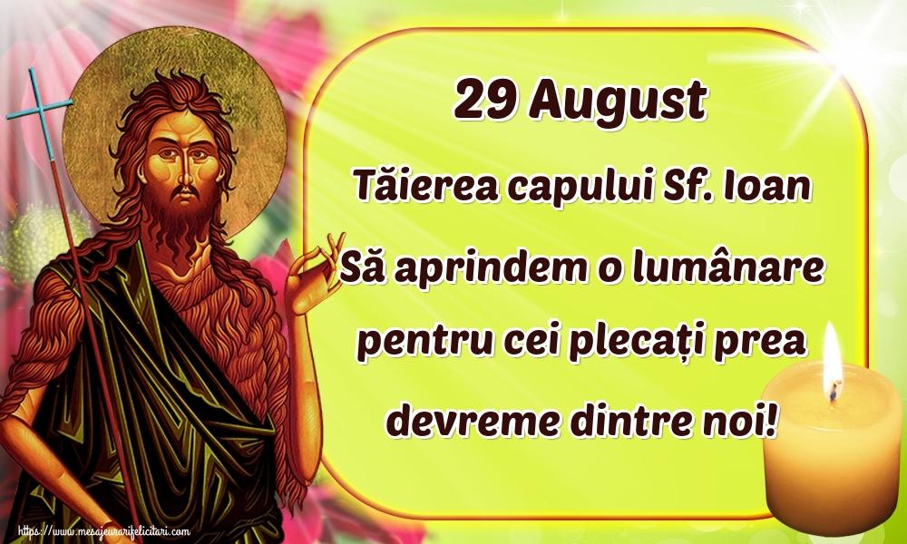 Imagini de Tăierea capului Sfântului Ioan - 29 August Tăierea capului Sf. Ioan Să aprindem o lumânare pentru cei plecați prea devreme dintre noi!