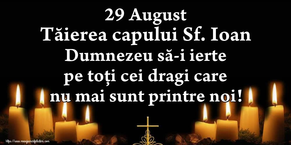 Imagini de Tăierea capului Sfântului Ioan - 29 August Tăierea capului Sf. Ioan Dumnezeu să-i ierte pe toți cei dragi care nu mai sunt printre noi!