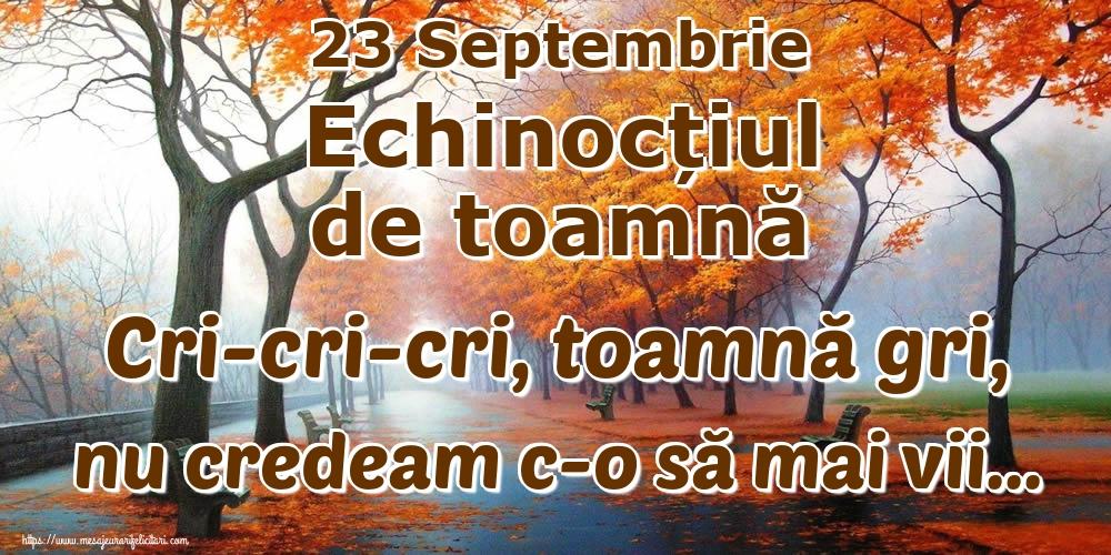 Felicitari de Toamnă - 23 Septembrie Echinocțiul de toamnă Cri-cri-cri, toamnă gri, nu credeam c-o să mai vii...