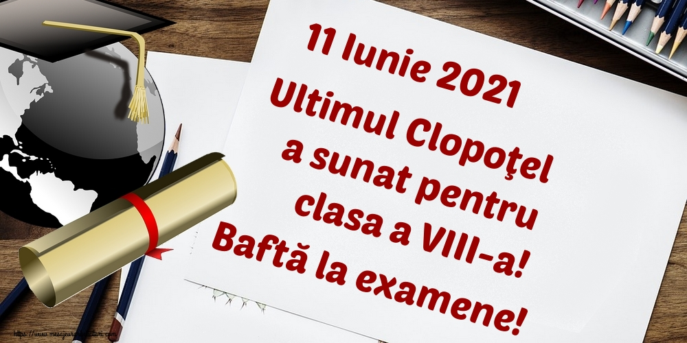 Felicitari de Ultimul clopoţel clasa a VIII-a - 11 Iunie 2021 Ultimul Clopoţel a sunat pentru clasa a VIII-a! Baftă la examene!