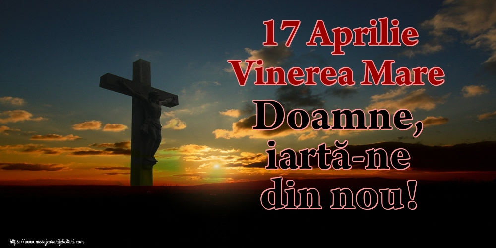 Imagini de Vinerea Mare - 17 Aprilie Vinerea Mare Doamne, iartă-ne din nou!