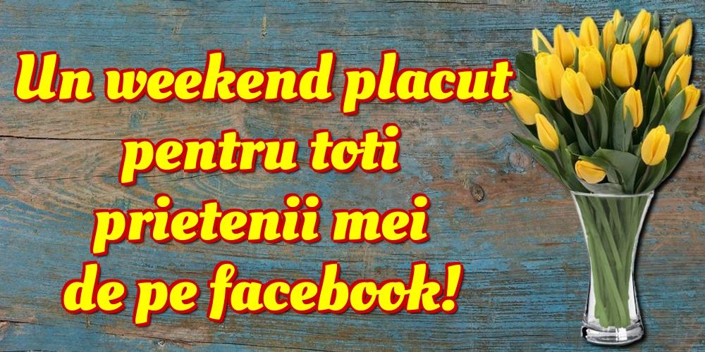 Felicitari de Weekend - Un weekend placut pentru toti prietenii mei de pe facebook!