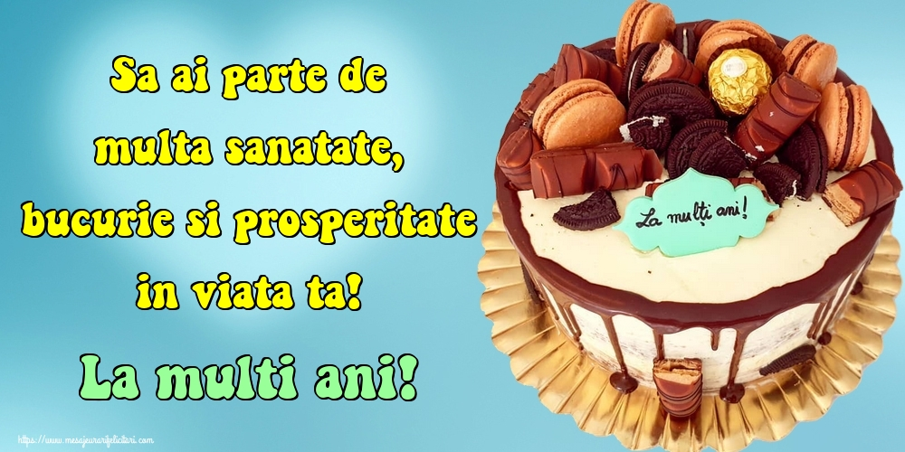 Cele mai apreciate felicitari de zi de nastere - Sa ai parte de multa sanatate, bucurie si prosperitate in viata ta! La multi ani!
