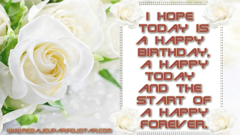 Felicitari de zi de nastere in Engleza - I hope today is a Happy Birthday, a happy today and the start of a happy forever.