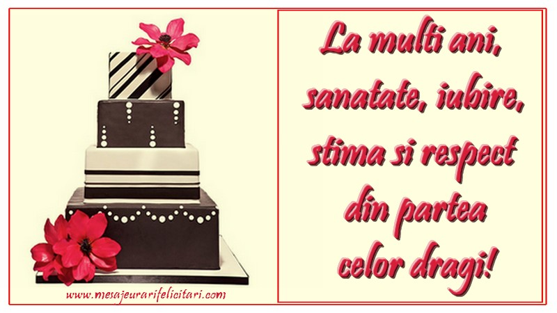 Cele mai apreciate felicitari de zi de nastere - La mulți ani, sănătate, iubire, stimă și respect din partea celor dragi.