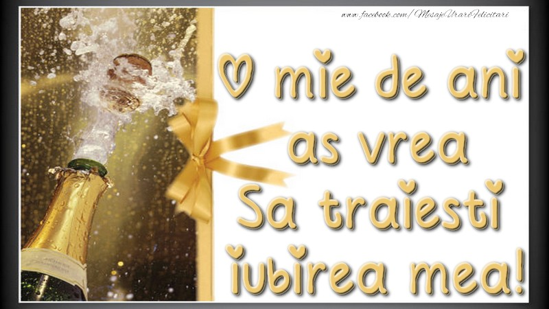 Felicitari de zi de nastere - O mie de ani, as vrea. Sa traiesti, iubirea mea! - mesajeurarifelicitari.com