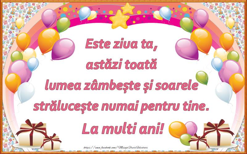 Cele mai apreciate felicitari de zi de nastere - Este ziua ta, astăzi toată lumea zâmbește și soarele strălucește numai pentru tine. La multi ani!