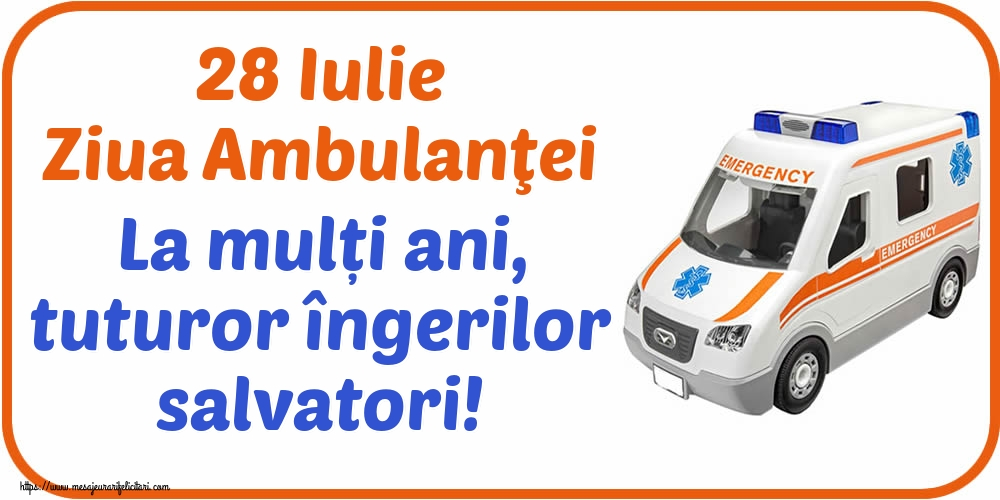 Felicitari de Ziua Ambulanţei - 28 Iulie Ziua Ambulanţei La mulți ani, tuturor îngerilor salvatori!