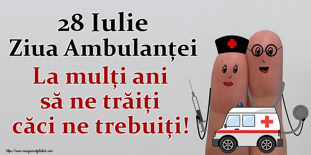 Felicitari de Ziua Ambulanţei - 28 Iulie Ziua Ambulanţei La mulți ani să ne trăiți căci ne trebuiți!