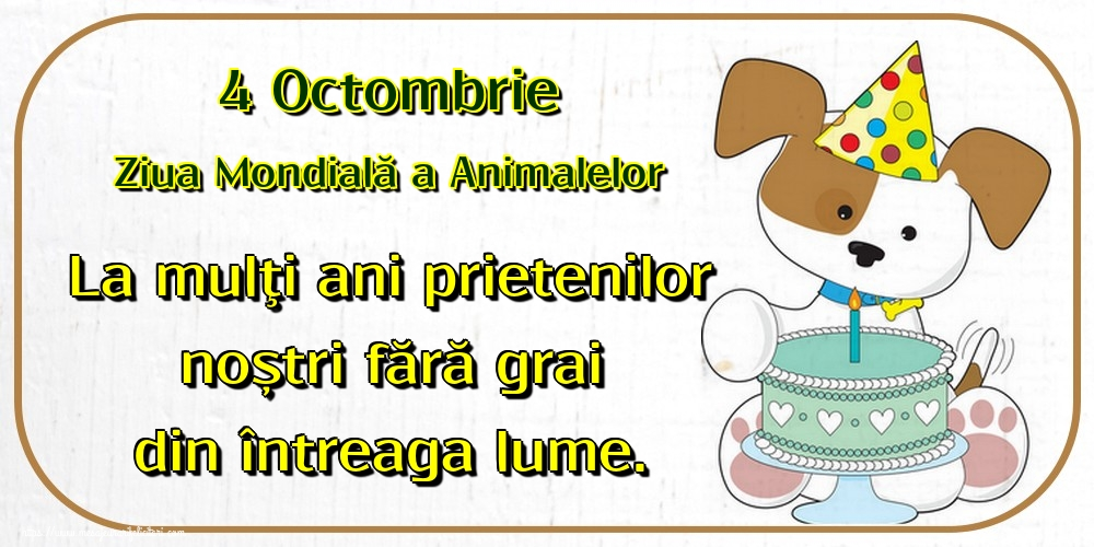 Felicitari de Ziua Animalelor - 4 Octombrie Ziua Mondială a Animalelor La mulţi ani prietenilor noștri fără grai din întreaga lume.