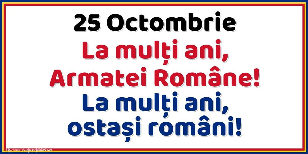 25 Octombrie La mulţi ani, Armatei Române! La mulţi ani, ostași români!
