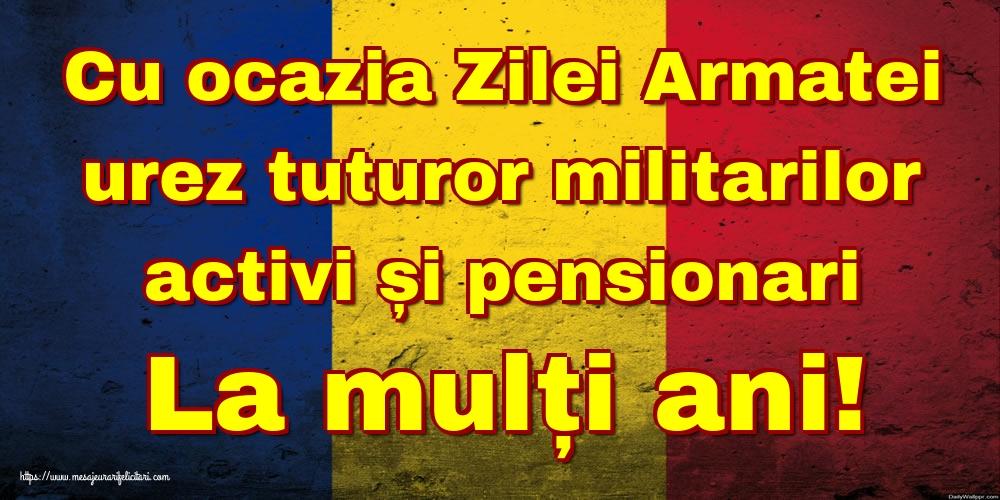 Cu ocazia Zilei Armatei urez tuturor militarilor activi și pensionari La mulți ani!