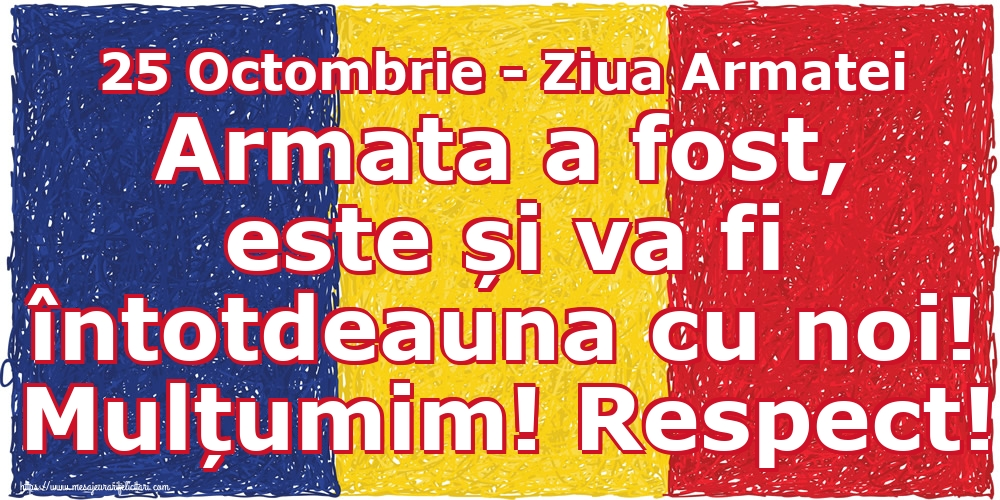 Felicitari de Ziua Armatei - 25 Octombrie - Ziua Armatei Armata a fost, este și va fi întotdeauna cu noi! Mulțumim! Respect!