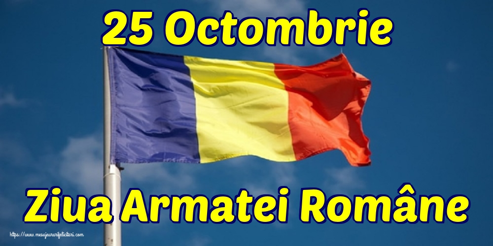 Felicitari de Ziua Armatei - 25 Octombrie Ziua Armatei Române