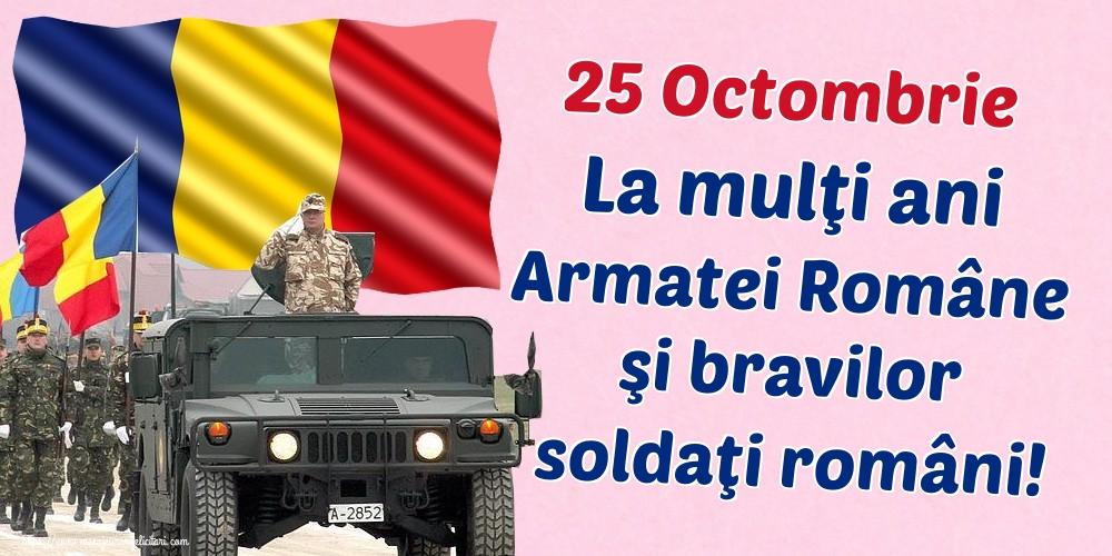 Ziua Armatei 25 Octombrie La mulţi ani Armatei Române şi bravilor soldaţi români!