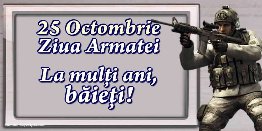 Felicitari de Ziua Armatei - 25 Octombrie Ziua Armatei La mulți ani, băieți!