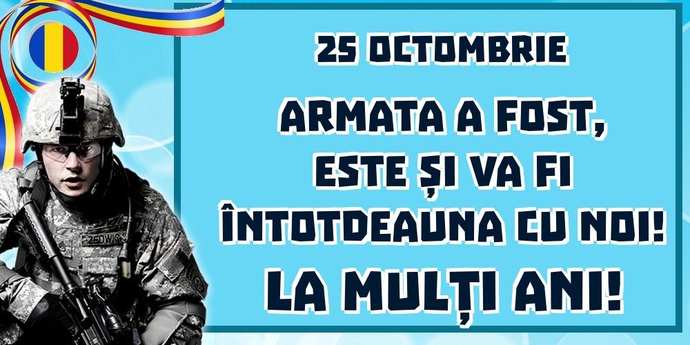 Felicitari de Ziua Armatei - 25 Octombrie Armata a fost, este și va fi întotdeauna cu noi! La mulți ani!