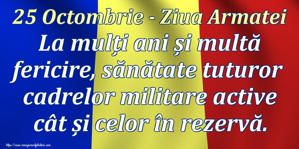 Ziua Armatei 25 Octombrie - Ziua Armatei La mulți ani și multă fericire, sănătate tuturor cadrelor militare active cât și celor în rezervă.