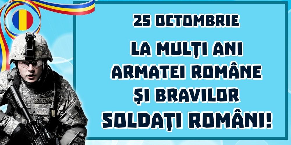 Felicitari de Ziua Armatei - 25 Octombrie La mulţi ani Armatei Române şi bravilor soldaţi români!