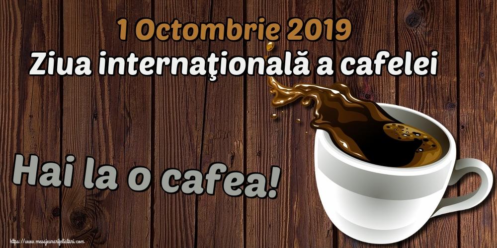 Felicitari de Ziua Cafelei - 1 Octombrie 2019 Ziua internaţională a cafelei Hai la o cafea!