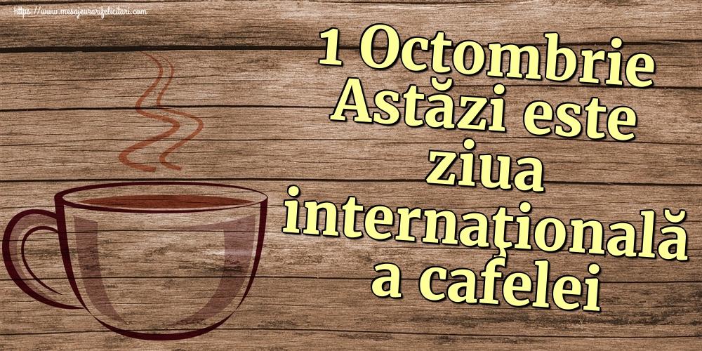 Ziua Cafelei 1 Octombrie Astăzi este ziua internaţională a cafelei