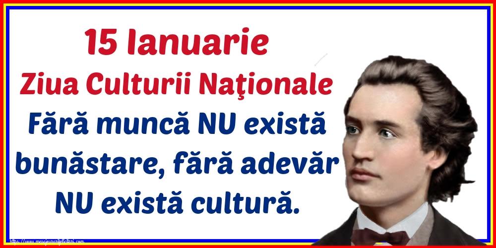 Felicitari de Ziua Culturii Naţionale - 15 Ianuarie Ziua Culturii Naţionale Fără muncă NU există bunăstare, fără adevăr NU există cultură.