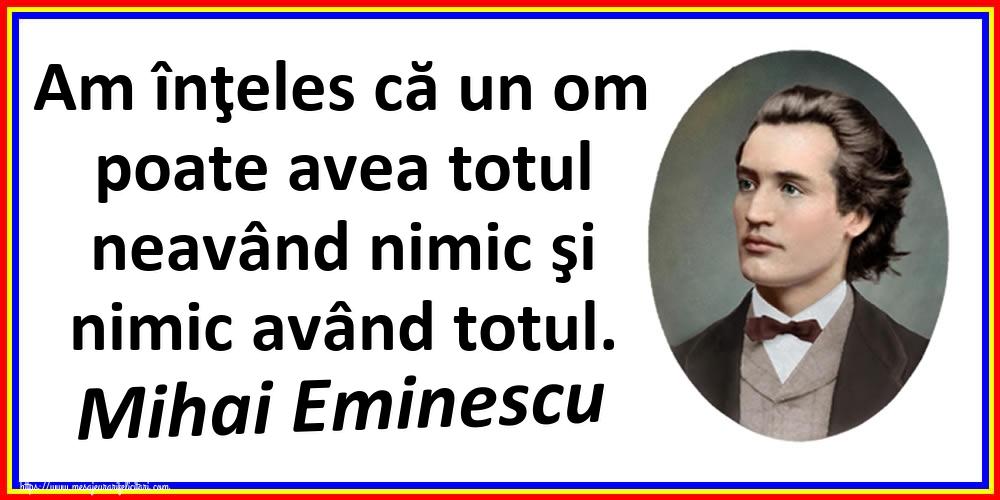 Felicitari de Ziua Culturii Naţionale - Am înţeles că un om poate avea totul neavând nimic şi nimic având totul. Mihai Eminescu