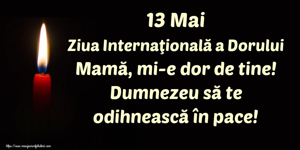 Ziua Dorului 13 Mai Ziua Internaţională a Dorului Mamă, mi-e dor de tine! Dumnezeu să te odihnească în pace!