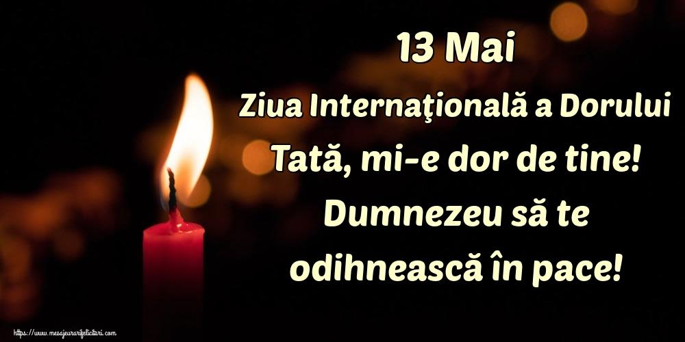 Ziua Dorului 13 Mai Ziua Internaţională a Dorului Tată, mi-e dor de tine! Dumnezeu să te odihnească în pace!