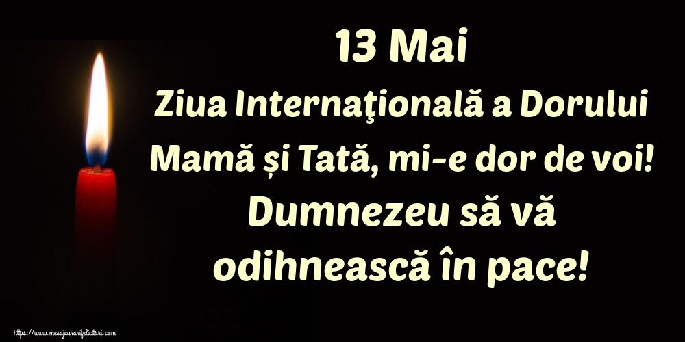 Ziua Dorului 13 Mai Ziua Internaţională a Dorului Mamă și Tată, mi-e dor de voi! Dumnezeu să vă odihnească în pace!