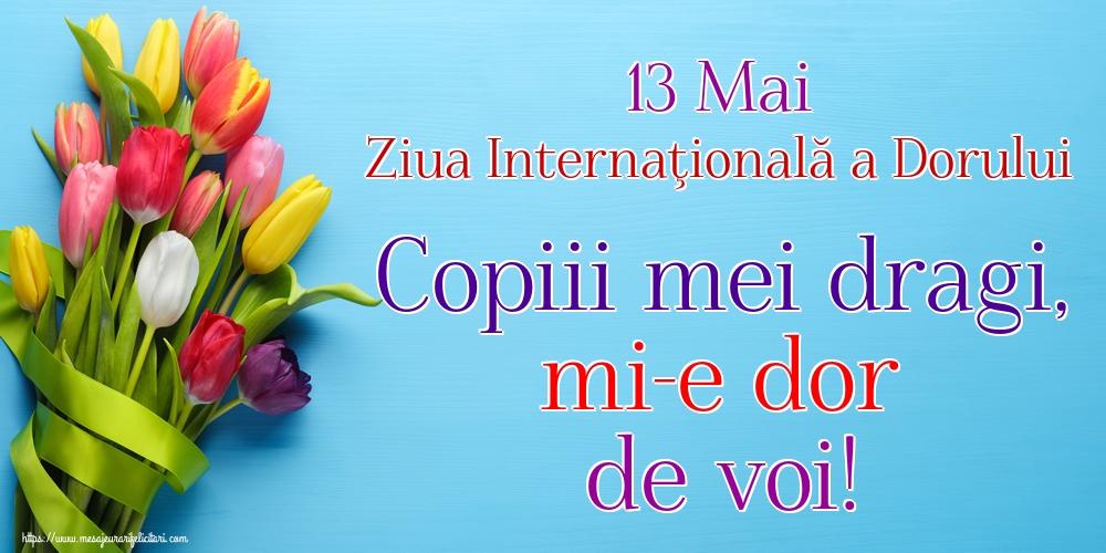 Ziua Dorului 13 Mai Ziua Internaţională a Dorului Copiii mei dragi, mi-e dor de voi!