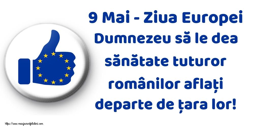 Felicitari de Ziua Europei - 9 Mai - Ziua Europei Dumnezeu să le dea sănătate tuturor românilor aflaţi departe de ţara lor!