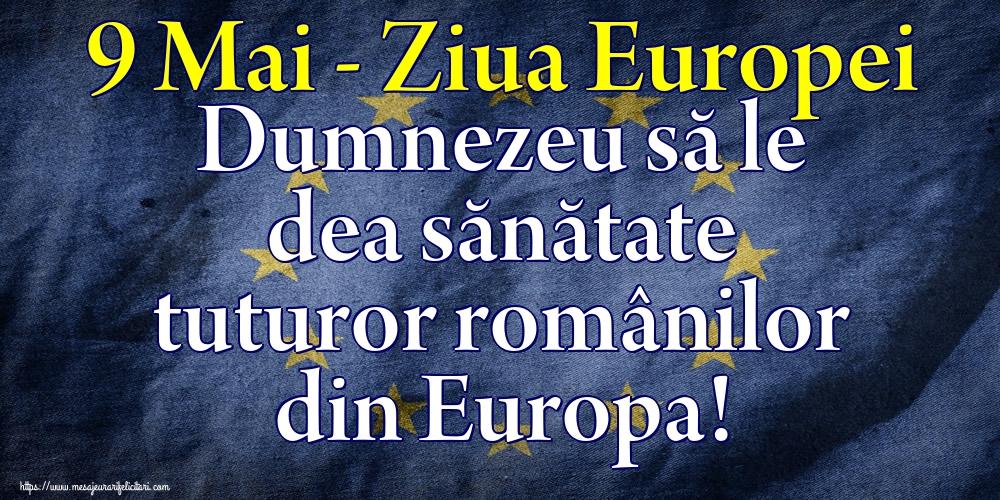 Felicitari de Ziua Europei - 9 Mai - Ziua Europei Dumnezeu să le dea sănătate tuturor românilor din Europa!