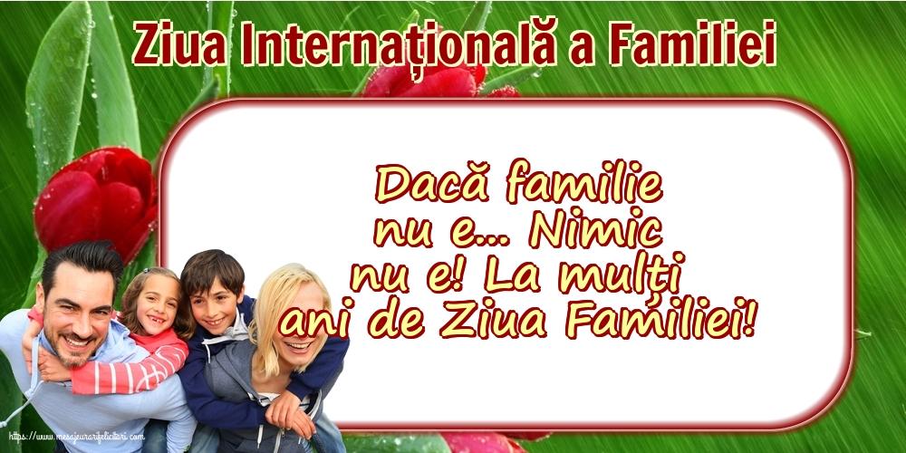 Cele mai apreciate felicitari de Ziua Familiei - 15 Mai - Ziua Internațională a Familiei - Dacă familie nu e... Nimic nu e!