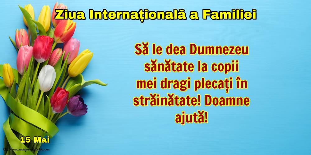 Cele mai apreciate felicitari de Ziua Familiei - 15 Mai - Ziua Internațională a Familiei - Să le dea Dumnezeu sănătate la copii mei dragi plecați în străinătate! Doamne ajută!
