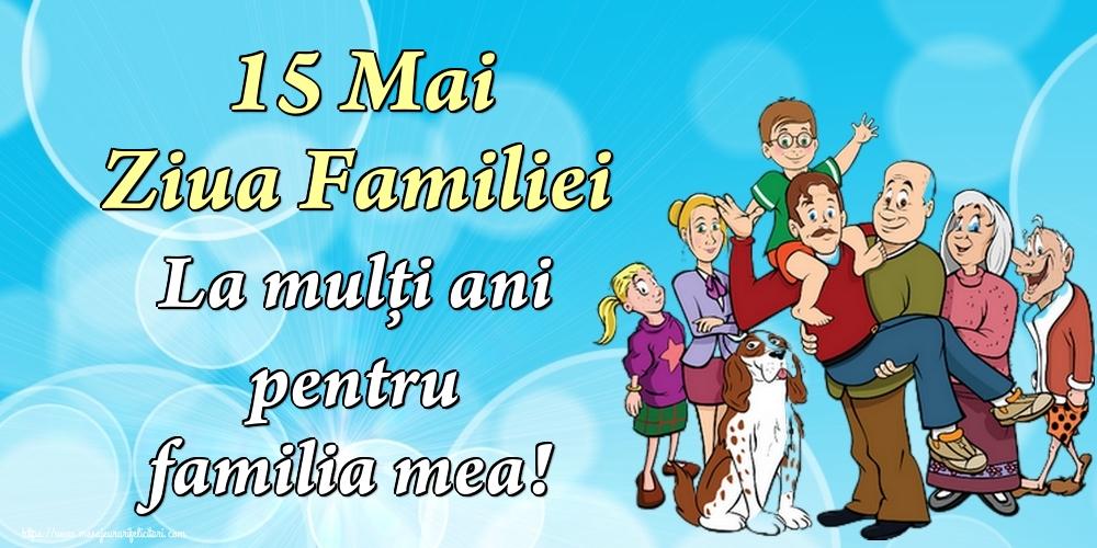 Cele mai apreciate felicitari de Ziua Familiei - 15 Mai Ziua Familiei La mulţi ani pentru familia mea!