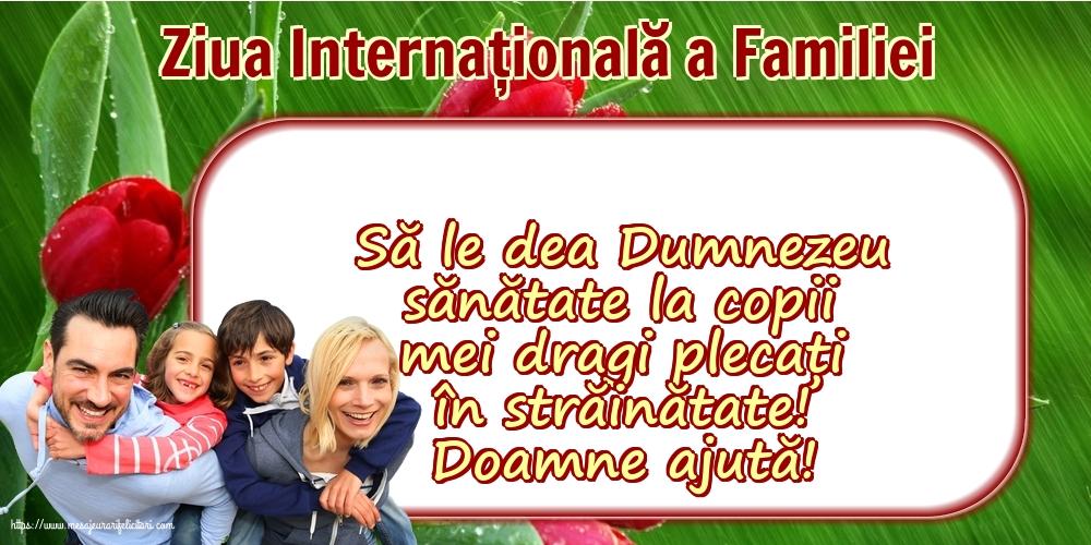 Felicitari de Ziua Familiei cu mesaje - 15 Mai - Ziua Internațională a Familiei - Să le dea Dumnezeu sănătate la copii mei dragi plecați în străinătate! Doamne ajută!
