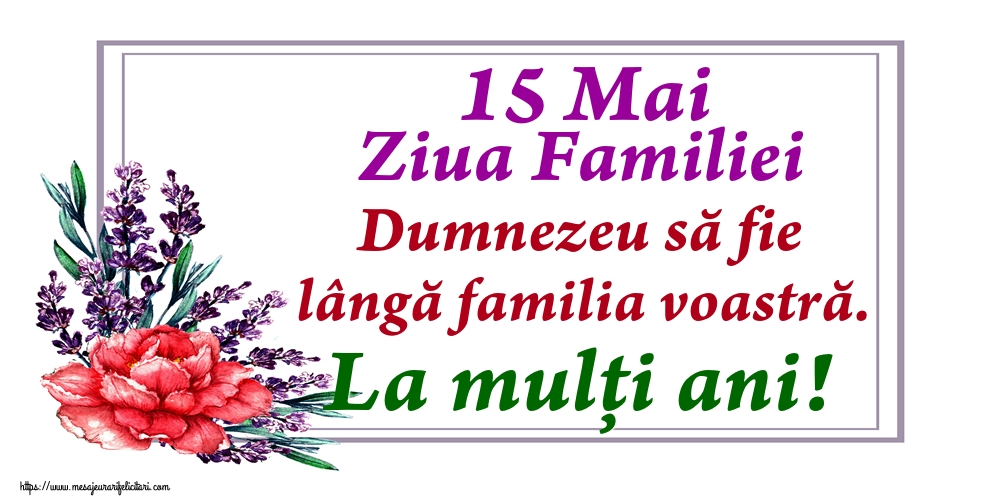 Felicitari de Ziua Familiei - 15 Mai Ziua Familiei Dumnezeu să fie lângă familia voastră. La mulți ani!